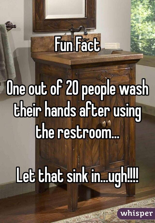 Fun Fact  One out of 20 people wash their hands after using the restroom...  Let that sink in...ugh!!!!