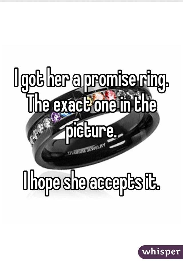 I got her a promise ring. The exact one in the picture.  I hope she accepts it.