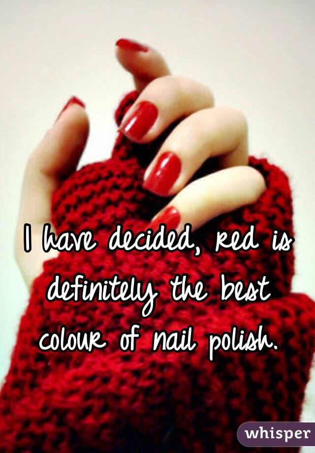 I have decided, red is definitely the best colour of nail polish.