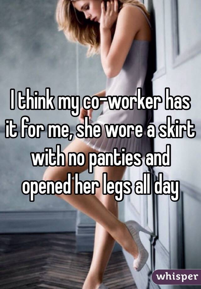 I think my co-worker has it for me, she wore a skirt with no panties and opened her legs all day