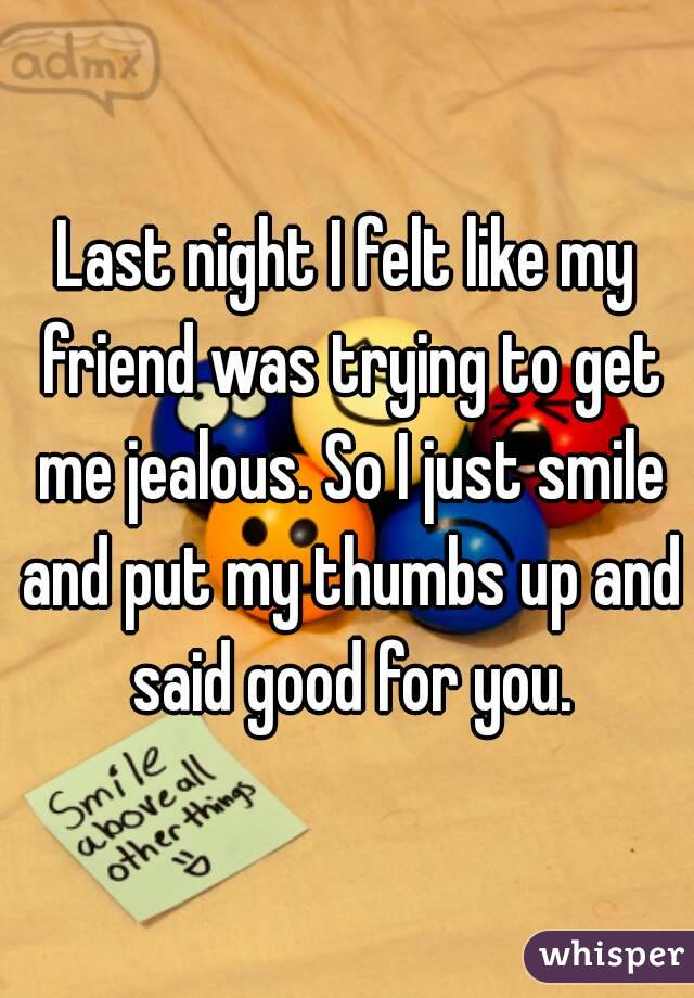 Last night I felt like my friend was trying to get me jealous. So I just smile and put my thumbs up and said good for you.