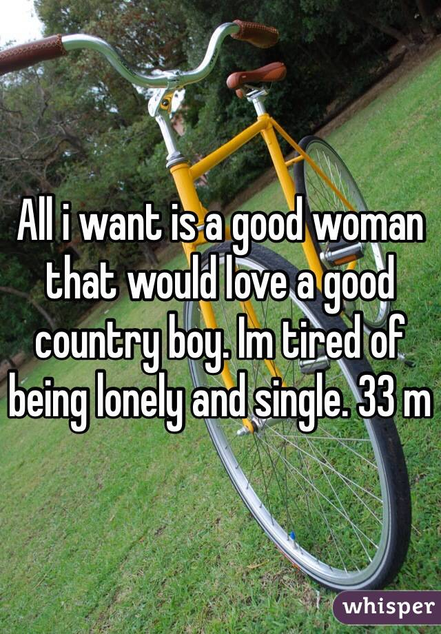 All i want is a good woman that would love a good country boy. Im tired of being lonely and single. 33 m