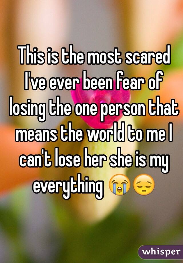 This is the most scared I've ever been fear of losing the one person that means the world to me I can't lose her she is my everything 😭😔