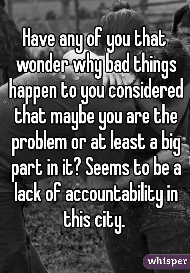 Have any of you that wonder why bad things happen to you considered that maybe you are the problem or at least a big part in it? Seems to be a lack of accountability in this city.