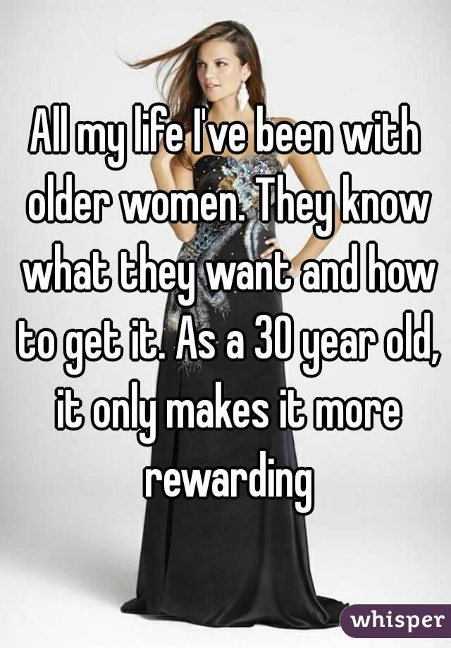 All my life I've been with older women. They know what they want and how to get it. As a 30 year old, it only makes it more rewarding