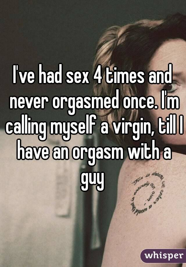 I've had sex 4 times and never orgasmed once. I'm calling myself a virgin, till I have an orgasm with a guy