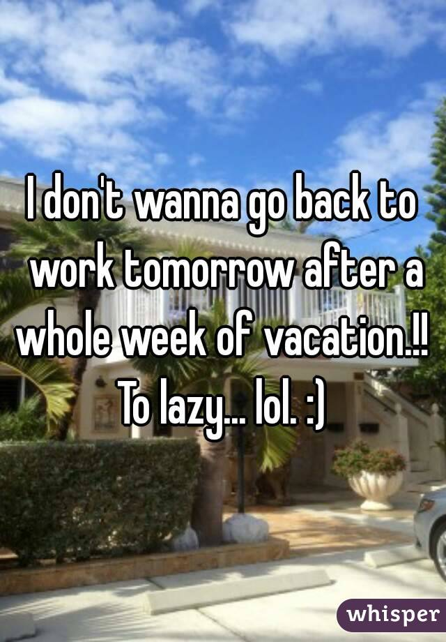 I don't wanna go back to work tomorrow after a whole week of vacation.!!  To lazy... lol. :)