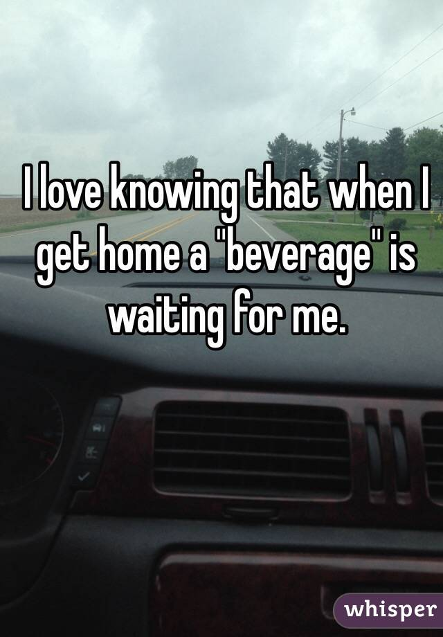 """I love knowing that when I get home a """"beverage"""" is waiting for me."""