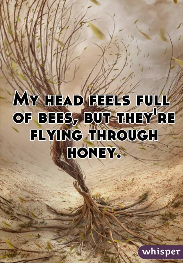 My head feels full of bees, but they're flying through honey.