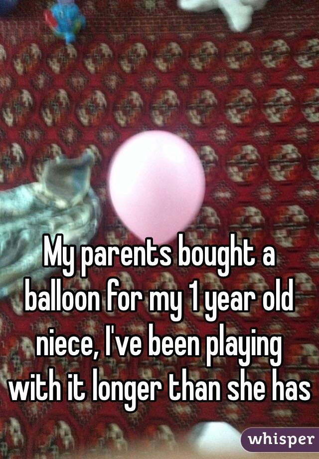 My parents bought a balloon for my 1 year old niece, I've been playing with it longer than she has
