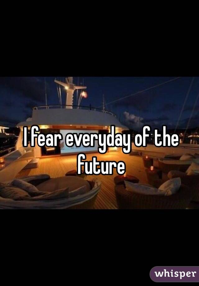I fear everyday of the future