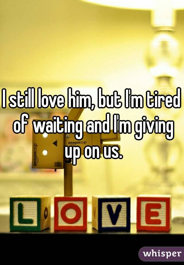 I still love him, but I'm tired of waiting and I'm giving up on us.