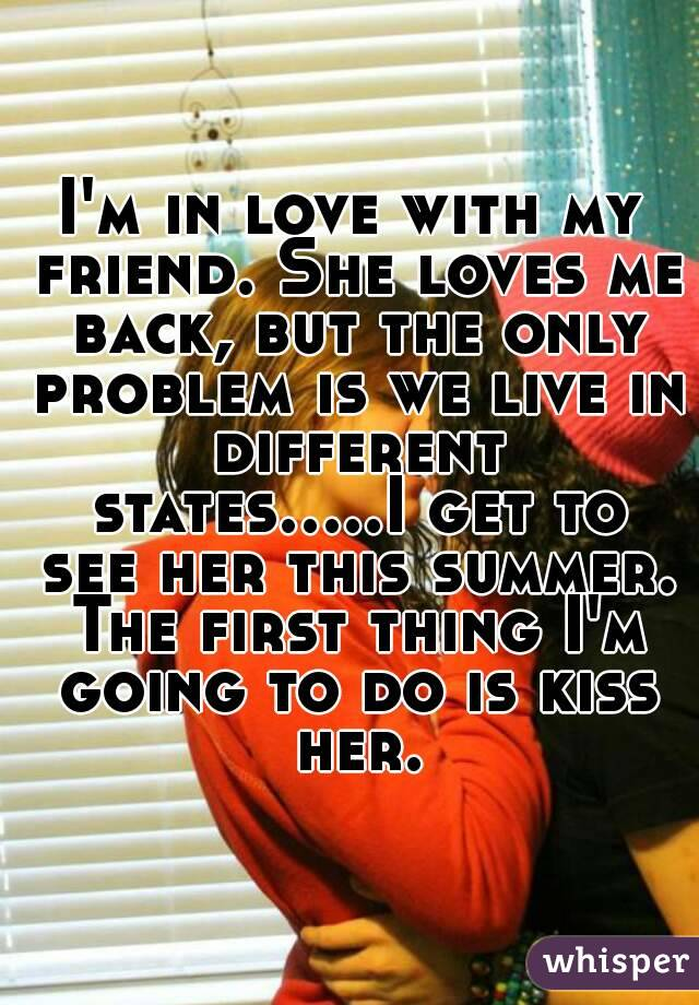 I'm in love with my friend. She loves me back, but the only problem is we live in different states.....I get to see her this summer. The first thing I'm going to do is kiss her.