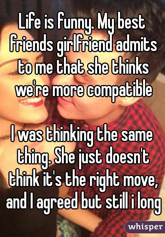 Life is funny. My best friends girlfriend admits to me that she thinks we're more compatible  I was thinking the same thing. She just doesn't think it's the right move, and I agreed but still i long
