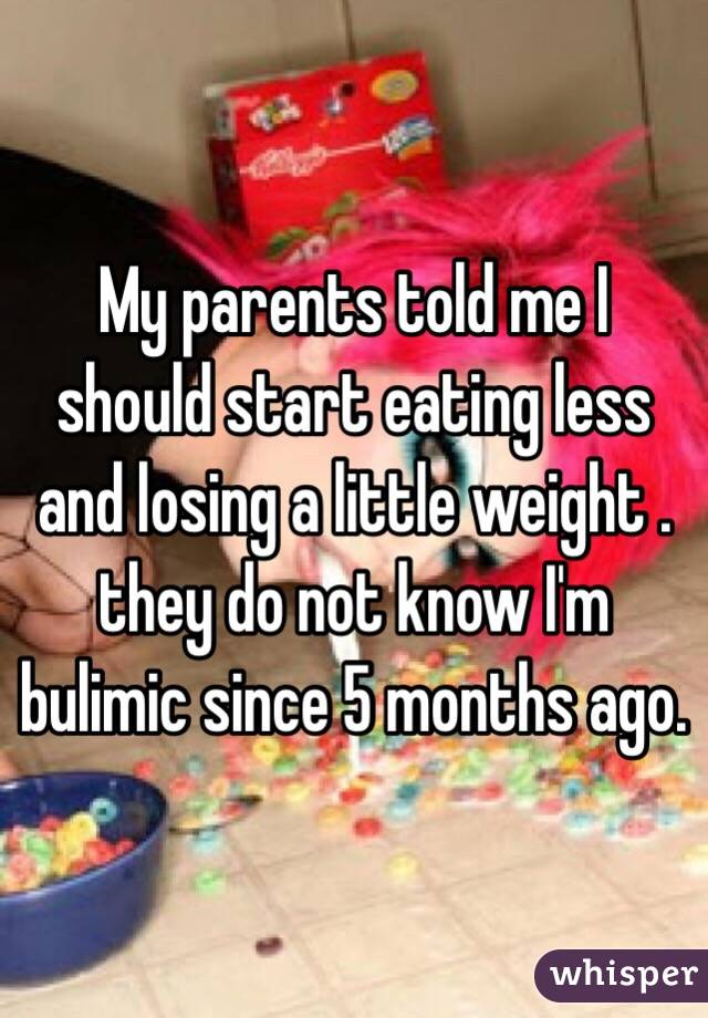 My parents told me I should start eating less and losing a little weight . they do not know I'm bulimic since 5 months ago.