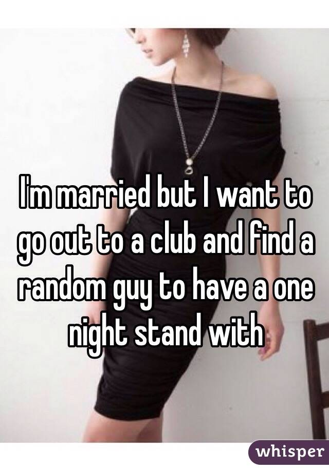 I'm married but I want to go out to a club and find a random guy to have a one night stand with