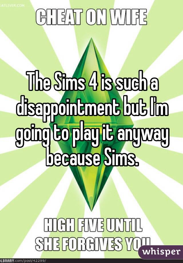 The Sims 4 is such a disappointment but I'm going to play it anyway because Sims.