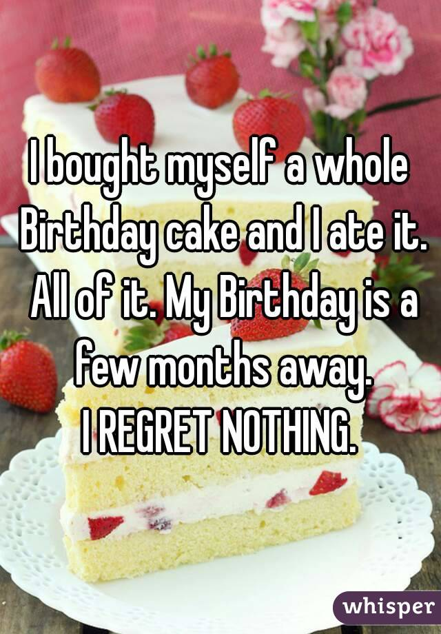 I bought myself a whole Birthday cake and I ate it. All of it. My Birthday is a few months away. I REGRET NOTHING.