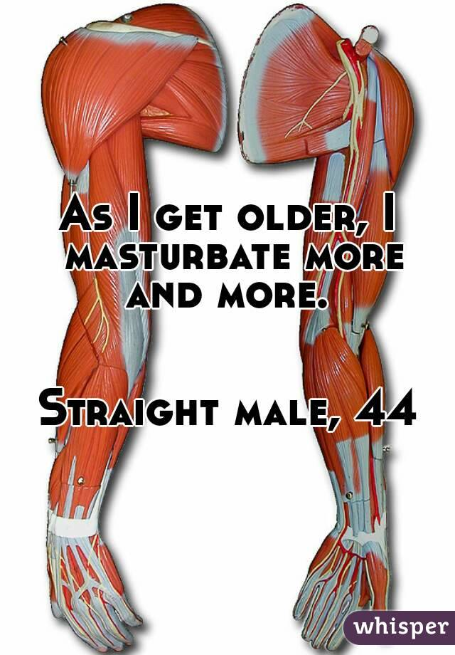 As I get older, I masturbate more and more.      Straight male, 44