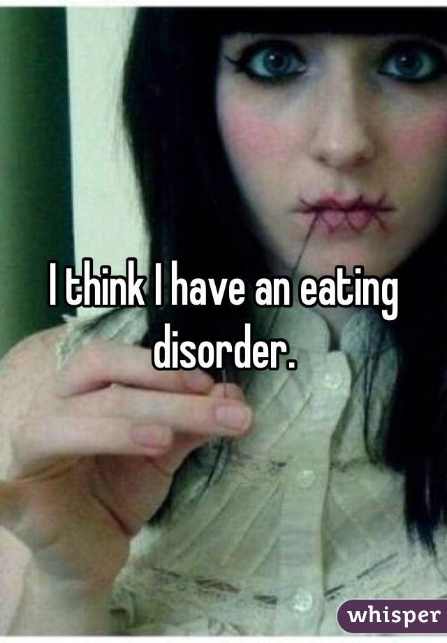 I think I have an eating disorder.