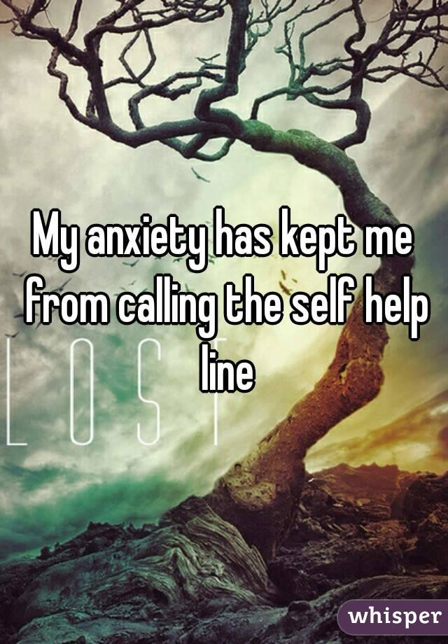 My anxiety has kept me from calling the self help line