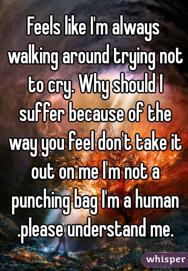 Feels like I'm always walking around trying not to cry. Why should I suffer because of the way you feel don't take it out on me I'm not a punching bag I'm a human .please understand me.