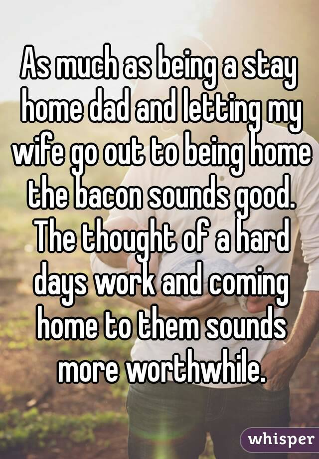 As much as being a stay home dad and letting my wife go out to being home the bacon sounds good. The thought of a hard days work and coming home to them sounds more worthwhile.