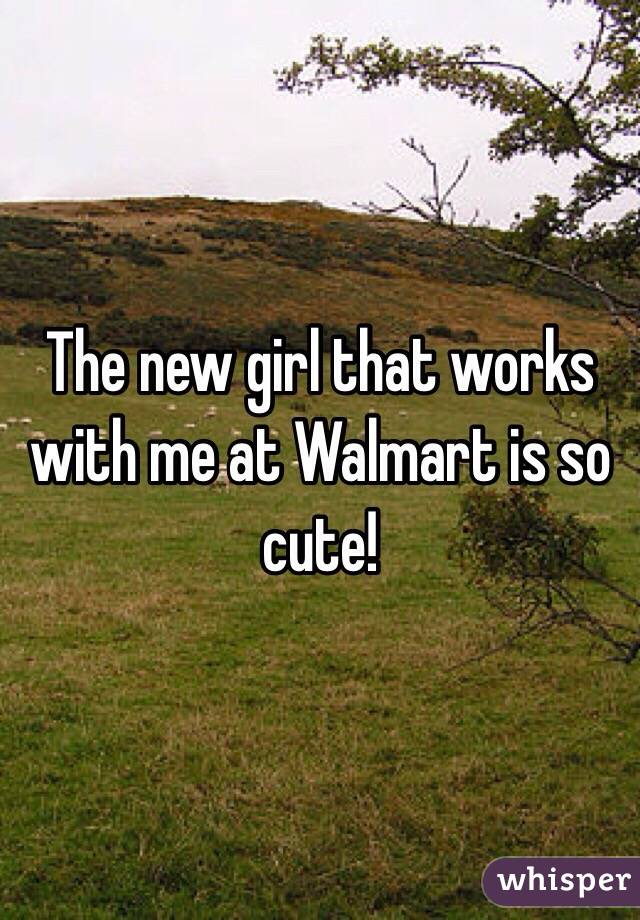 The new girl that works with me at Walmart is so cute!