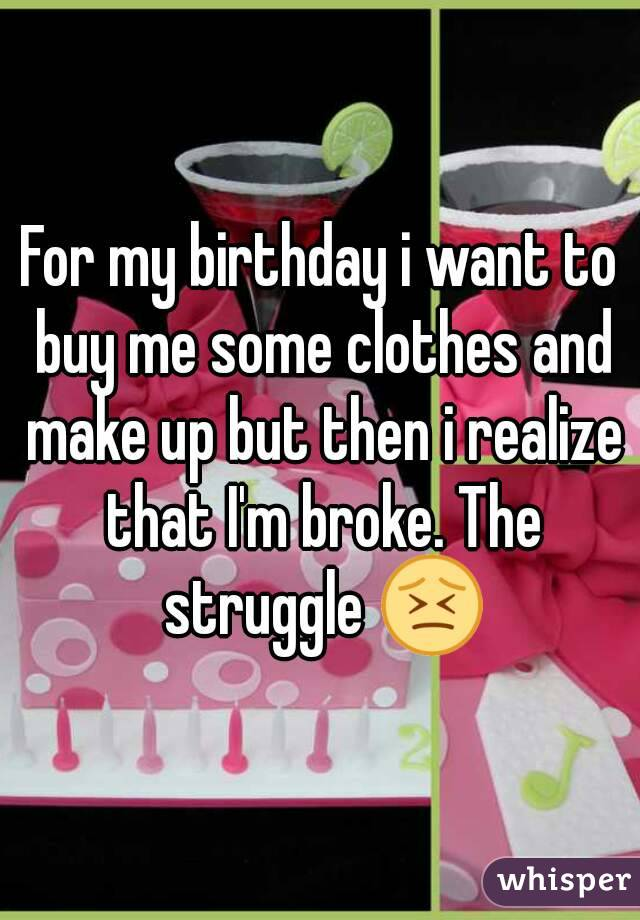 For my birthday i want to buy me some clothes and make up but then i realize that I'm broke. The struggle 😣