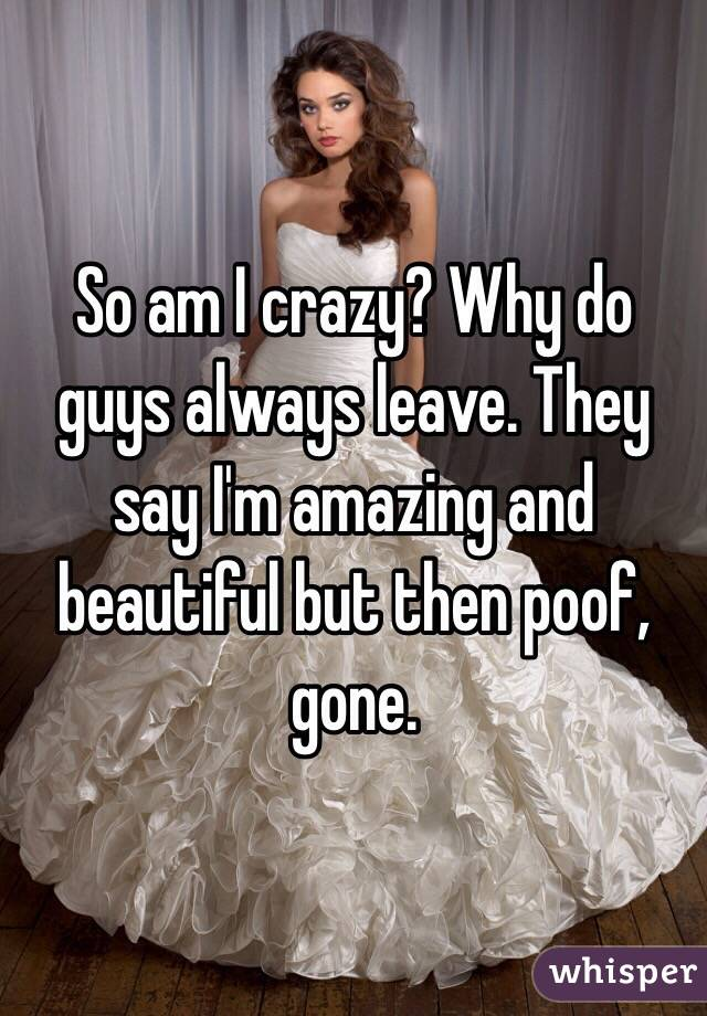 So am I crazy? Why do guys always leave. They say I'm amazing and beautiful but then poof, gone.