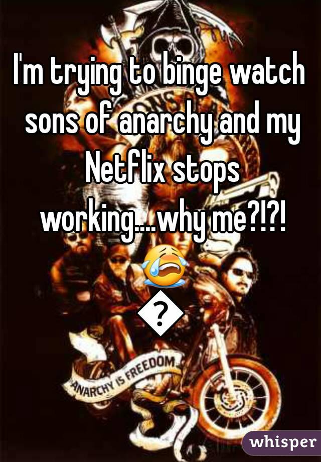 I'm trying to binge watch sons of anarchy and my Netflix stops working....why me?!?! 😭😭