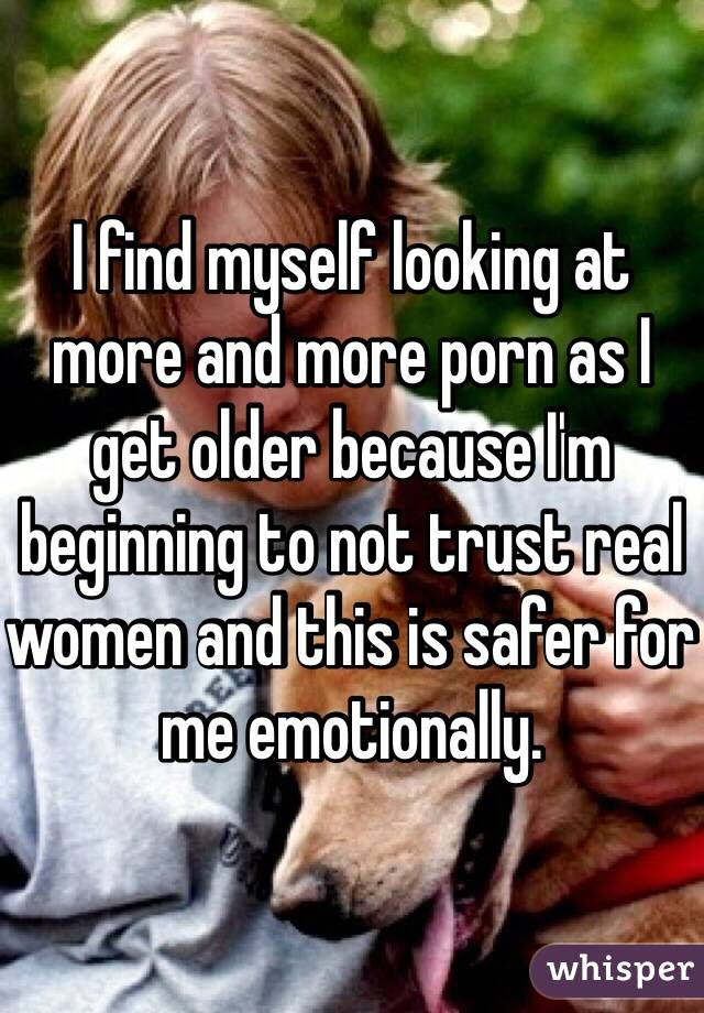 I find myself looking at more and more porn as I get older because I'm beginning to not trust real women and this is safer for me emotionally.