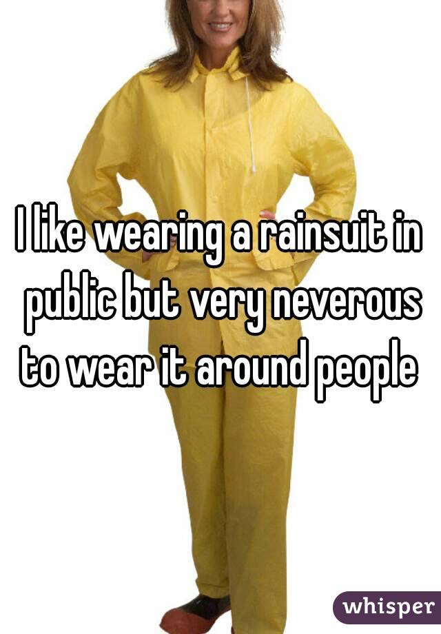 I like wearing a rainsuit in public but very neverous to wear it around people