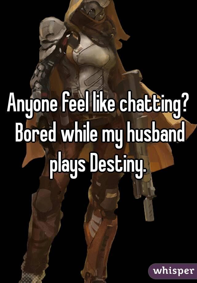 Anyone feel like chatting? Bored while my husband plays Destiny.