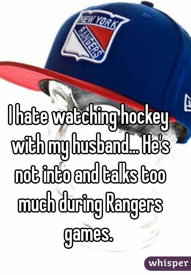 I hate watching hockey with my husband... He's not into and talks too much during Rangers games.