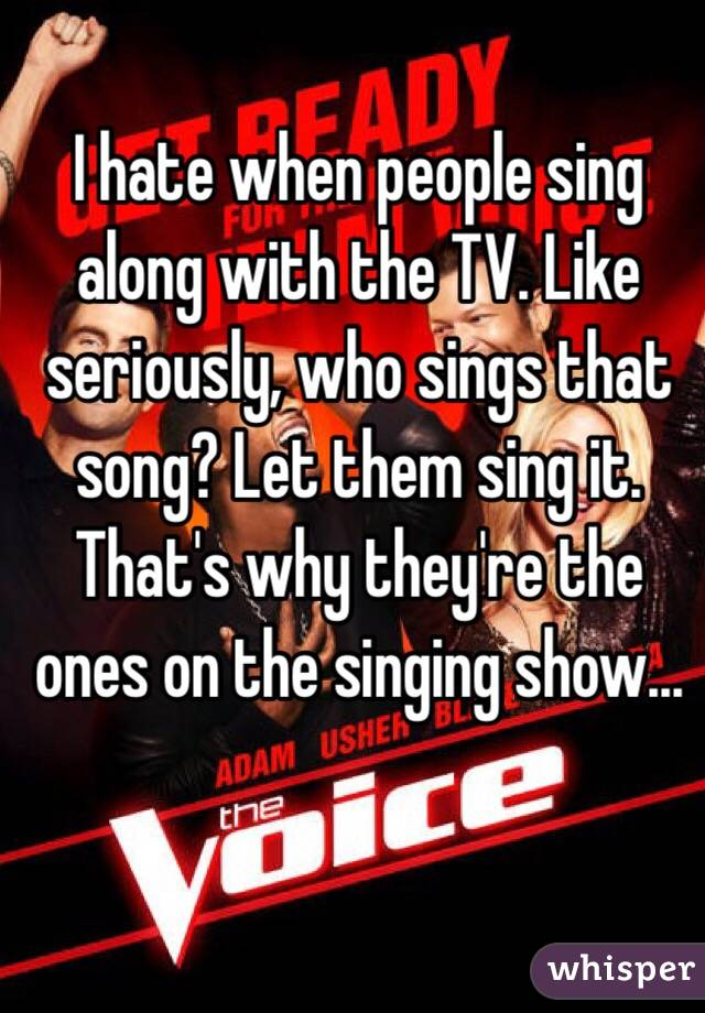 I hate when people sing along with the TV. Like seriously, who sings that song? Let them sing it. That's why they're the ones on the singing show...