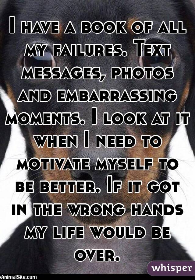 I have a book of all my failures. Text messages, photos and embarrassing moments. I look at it when I need to motivate myself to be better. If it got in the wrong hands my life would be over.