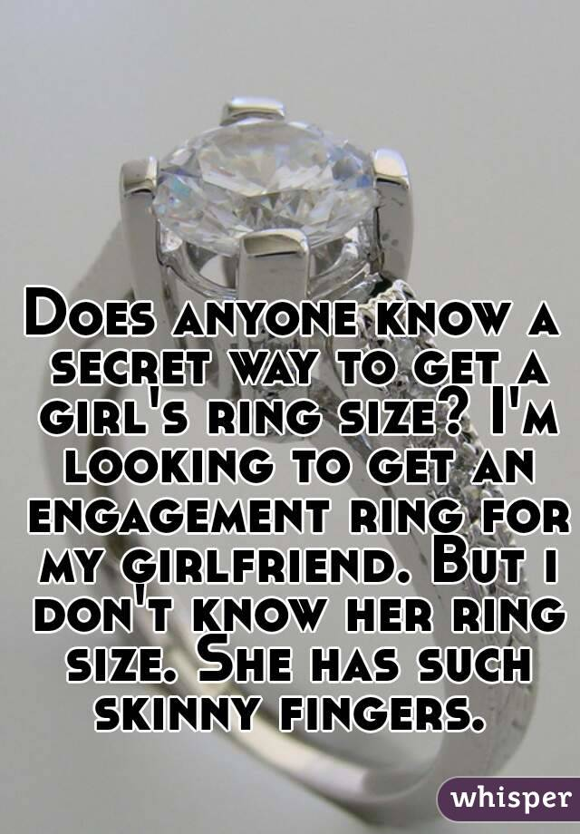 Does anyone know a secret way to get a girl's ring size? I'm looking to get an engagement ring for my girlfriend. But i don't know her ring size. She has such skinny fingers.