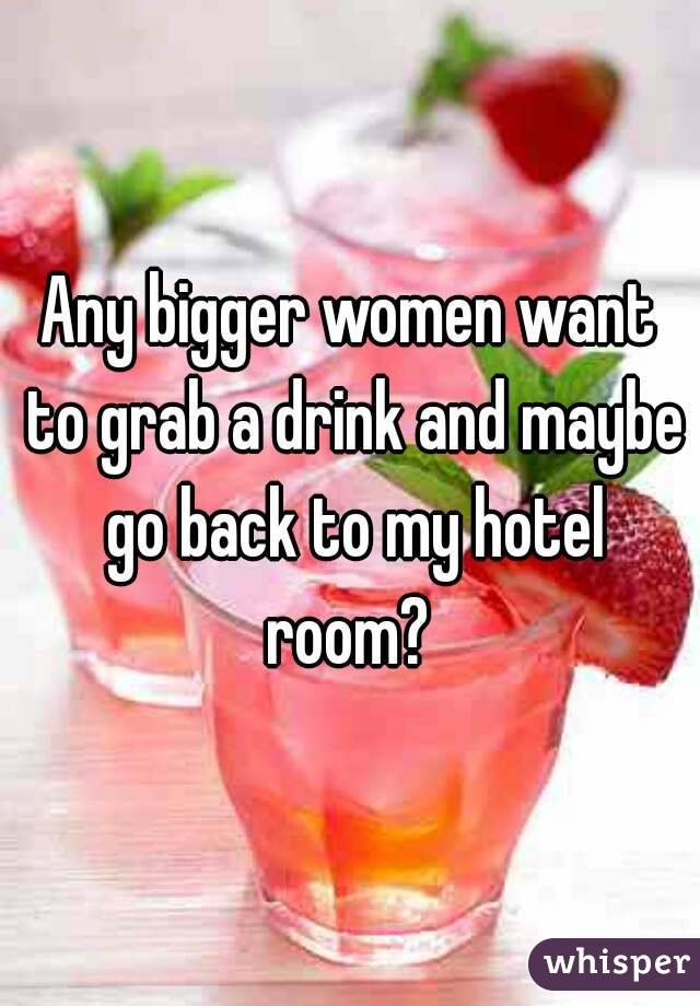 Any bigger women want to grab a drink and maybe go back to my hotel room?