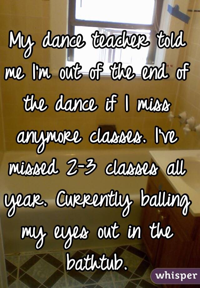 My dance teacher told me I'm out of the end of the dance if I miss anymore classes. I've missed 2-3 classes all year. Currently balling my eyes out in the bathtub.