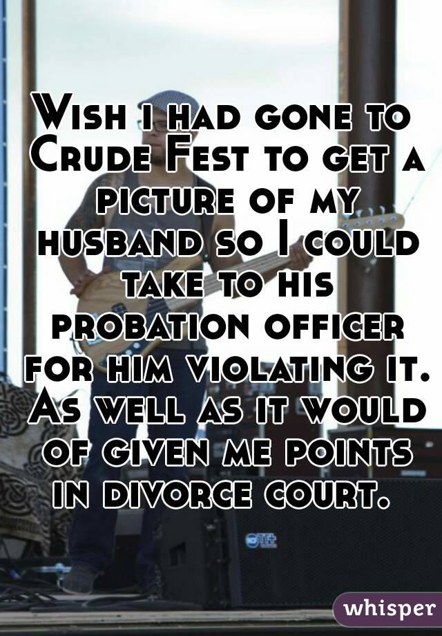 Wish i had gone to Crude Fest to get a picture of my husband so I could take to his probation officer for him violating it. As well as it would of given me points in divorce court.