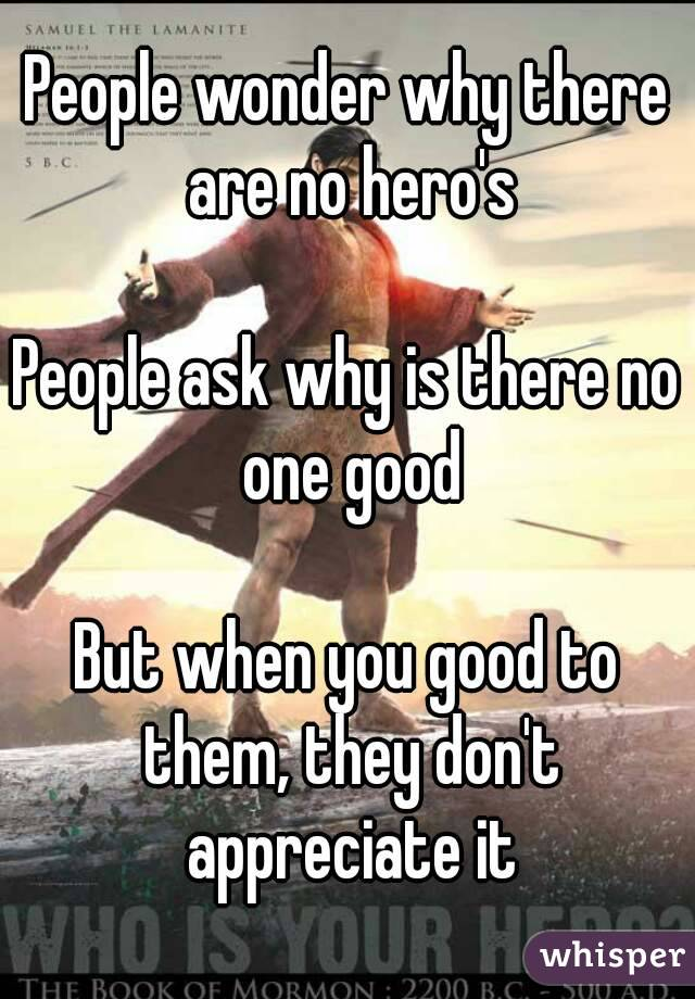 People wonder why there are no hero's  People ask why is there no one good  But when you good to them, they don't appreciate it