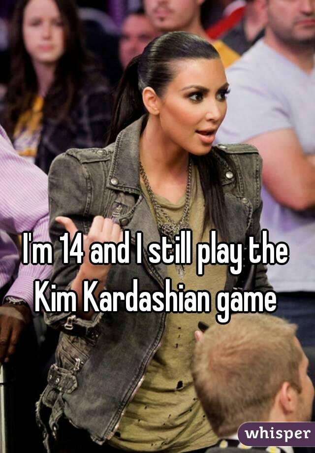I'm 14 and I still play the Kim Kardashian game