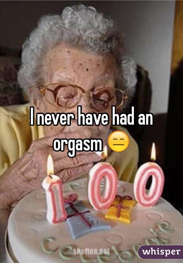 I never have had an orgasm 😑