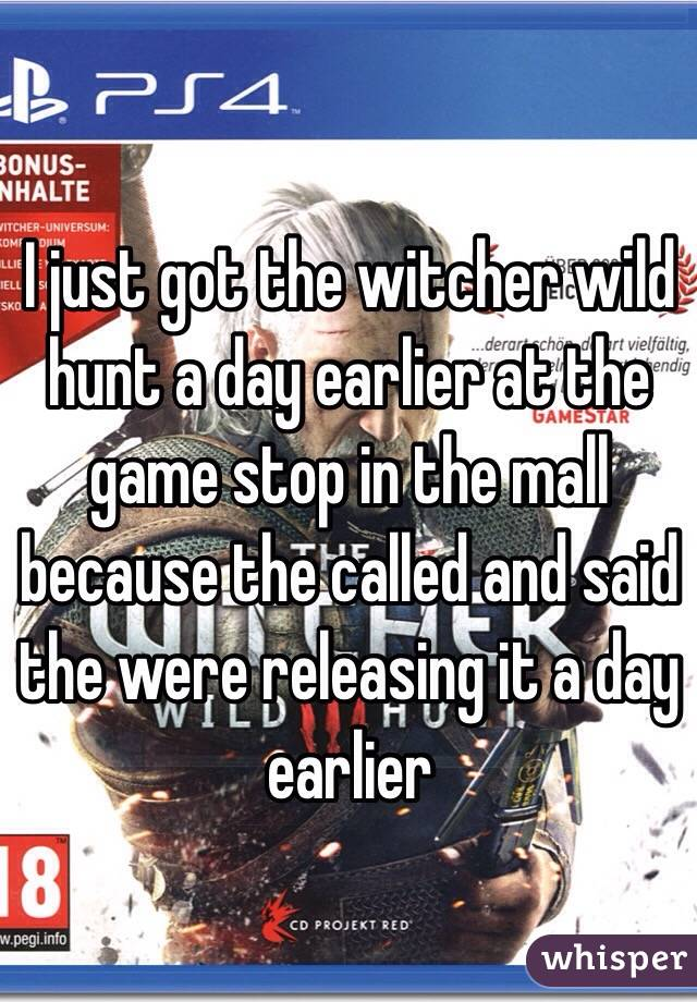 I just got the witcher wild hunt a day earlier at the game stop in the mall because the called and said the were releasing it a day earlier