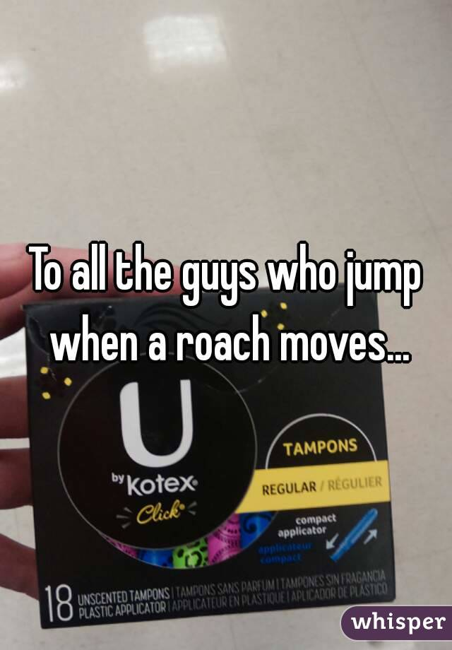 To all the guys who jump when a roach moves...