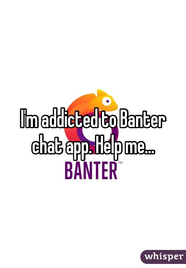 I'm addicted to Banter chat app. Help me...