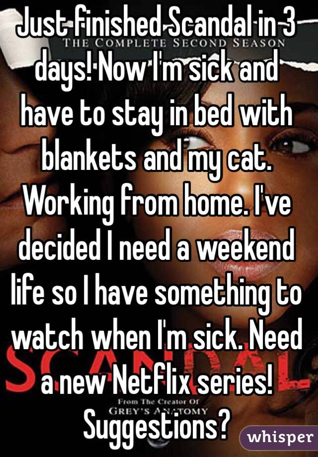 Just finished Scandal in 3 days! Now I'm sick and have to stay in bed with blankets and my cat. Working from home. I've decided I need a weekend life so I have something to watch when I'm sick. Need a new Netflix series! Suggestions?