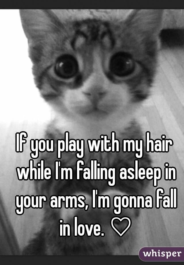 If you play with my hair while I'm falling asleep in your arms, I'm gonna fall in love. ♡