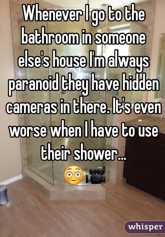 Whenever I go to the bathroom in someone else's house I'm always paranoid they have hidden cameras in there. It's even worse when I have to use their shower... 😳🎥